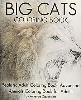 Amazon Com Big Cats Coloring Book Realistic Adult Coloring Book Advanced Animals Coloring Book For Adults Realistic Animals Coloring Book Volume 7 9781530715213 Davenport Amanda Books