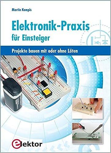 Elektronik-Praxis für Einsteiger: Projekte bauen mit oder ohne Löten ...