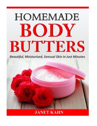 Homemade Body Butters: Beautiful, Moisturized, Sensual Skin in Just Minutes