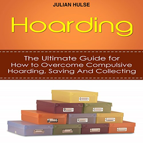 Hoarding: The Ultimate Guide for How to Overcome Compulsive Hoarding, Saving, and Collecting