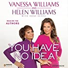 You Have No Idea: A Famous Daughter, Her No-nonsense Mother, and How They Survived Pageants, Hollywood, Love, Loss (and Each Other) Hörbuch von Vanessa Williams, Helen Williams Gesprochen von: Vanessa Williams, Helen Williams