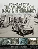 The Americans on D-Day and in Normandy: Rare Photographs from Wartime Archives (Images of War)