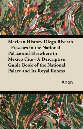 Mexican History Diego Rivera's - Frescoes in the National Palace and Elsewhere in Mexico Cite - A Descriptive Guide Book of the National Palace and Its Royal Rooms ebook