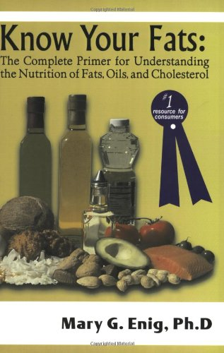 Complete Fat - Know Your Fats : The Complete Primer for Understanding the Nutrition of Fats, Oils and Cholesterol