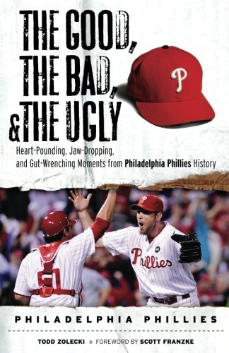 The Good, the Bad, & the Ugly: Philadelphia Phillies: Heart-Pounding, Jaw-Dropping, and Gut-Wrenching Moments from Philadelphia Phillies (Philadelphia Phillies Baseball History)