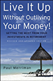 Live It Up Without Outliving Your Money!: Getting the Most From Your Investments in Retirement