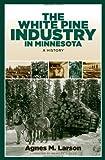 The White Pine Industry in Minnesota, Agnes Mathilda Larson, 0816651493
