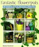 Fantastic Flowerpots: 50 Creative Ways to Decorate a Plain Pot