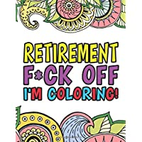 Retirement F*ck Off I'm Coloring | A Totally Irreverent Adult Coloring Book Gift For Swearing Like A Retiree | Holiday Gift & Birthday Present For ... Retirement Women: Funny Gifts For Retirement
