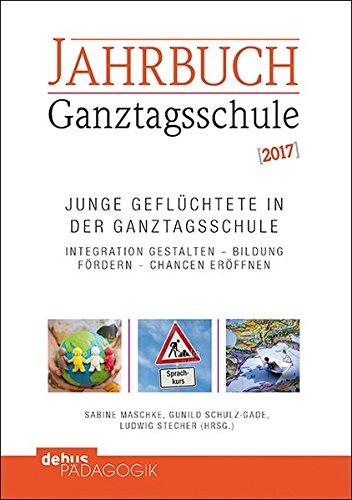 Junge Geflüchtete in der Ganztagsschule: Integration gestalten – Bildung fördern – Chancen eröffnen / Jahrbuch Ganztagsschule 2017