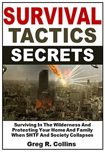 Survival Tactics Secrets: Surviving In Extreme Conditions And Protecting Your Home And Family When SHTF And Society Collapses by [Colling, Greg R.]