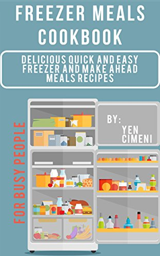 Freezer Meals Cookbook: Delicious Make Ahead Meals Recipes and Freezer Meal Recipes for Busy People: Easy Freezer Meals for Beginners by [Cimeni, Yen, Content Arcade Publishing]