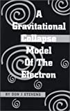 A Gravitational Collapse Model of the Electron, Stevens, Don J., 1585971367