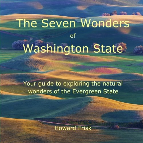 The Seven Wonders of Washington State: Your guide to exploring the natural wonders of the Evergreen State