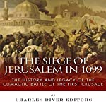 The Siege of Jerusalem in 1099: The History and Legacy of the Climactic Battle of the First Crusade    Charles River Editors