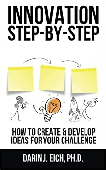 Innovation Step-by-Step: How to Create and Develop Ideas for your Challenge by Darin J. Eich Ph.D. (2014-06-12)