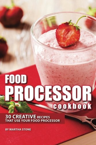 Food Processor Cookbook: 30 Creative Recipes That Use your Food Processor by Martha Stone