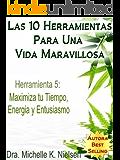 LAS 10 HERRAMIENTAS PARA UNA VIDA MARAVILLOSA- Herramienta 5: Maximiza tu tiempo, energía y entusiasmo