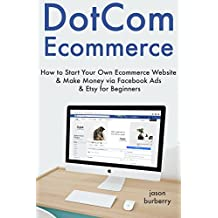 DotCom Ecommerce: How to Start Your Own Ecommerce Website & Make Money via Facebook Ads & Etsy for Beginners