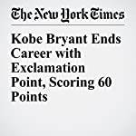Kobe Bryant Ends Career with Exclamation Point, Scoring 60 Points | Tyler Kepner