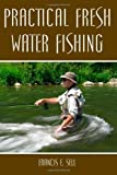 Practical Fresh Water Fishing, Francis Sell, 1438281382