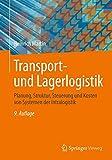 Transport- und Lagerlogistik: Planung, Struktur, Steuerung und Kosten von Systemen der Intralogistik