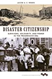 "Jacob Remes, ""Disaster Citizenship: Survivors, Solidarity, and Power in the Progressive Era"" (U Illinois Press, 2015)"