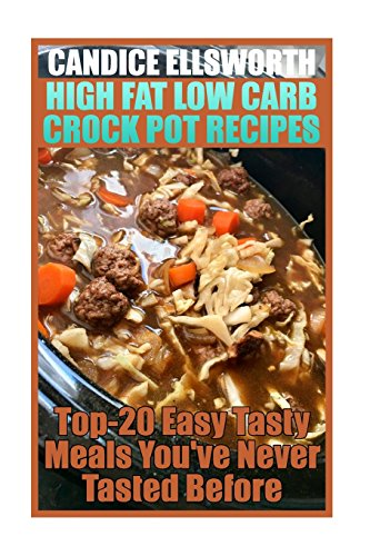 High Fat Low Carb Crock Pot Recipes: Top-20 Easy Tasty Meals You've Never Tasted Before: (low carbohydrate, high protein, low carbohydrate foods, low carb, low carb cookbook, low carb recipes) by Candice Ellsworth