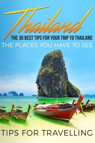 Thailand: Thailand Travel Guide: The 30 Best Tips For Your Trip To Thailand - The Places You Have To See (Thailand, Bangkok, Chiang Mai, Koh Pangan, Phuket) (Volume 1)