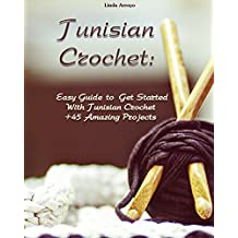 Tunisian Crochet: Easy Guide to Get Started With Tunisian Crochet +45 Amazing Projects: (Crochet Patterns, Crochet for Beginners) (Crochet Books Patterns, Cute And Easy Crochet Book 1)