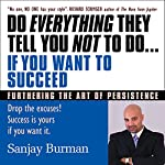 Do Everything They Tell You Not to Do If You Want to Succeed: Success Is Yours if You Want It | Sanjay Burman