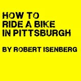 How to ride a bike in Pittsburgh by Robert Isenberg front cover