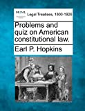 Problems and quiz on American constitutional Law, Earl P. Hopkins, 1240038321