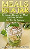 Meals in a Jar: Make Quick, Simple and Healthy Meals in a Jar That Save Time! Delicious Mason Jar Meal Recipes for the On-the-Go Person! (Cookbook, Easy Recipes in a Jar)