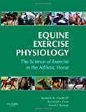 Equine Exercise Physiology: The Science of Exercise in the Athletic Horse, 1e