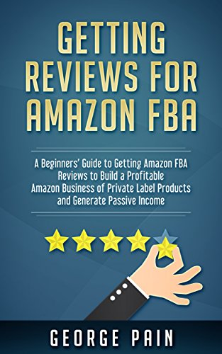 Getting reviews for Amazon FBA: A Beginners' Guide to getting Amazon FBA reviews to build a Profitable Amazon Business of Private Label Products and Generate Passive Income
