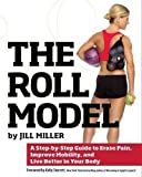 The Roll Model: A Step-by-Step Guide to Erase Pain, Improve Mobility, and Live Better in Your Body