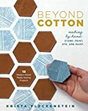 Beyond Cotton: Making by Hand: Stamp, Print, Dye & Paint 18 Modern Mixed Media Sewing Projects