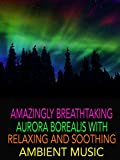 Amazingly Breathtaking Aurora Borealis with Relaxing and Soothing Ambient Music