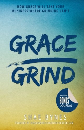 Grace Over Grind: How Grace Will Take Your Business Where Grinding ()