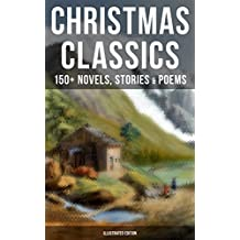 CHRISTMAS CLASSICS: 150+ Novels, Stories & Poems (Illustrated Edition): A Christmas Carol, The Gift of the Magi, Life and Adventures of Santa Claus, The ... Mouse King, The Wonderful Life of Christ…