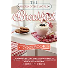 The Around the World Breakfast Cookbook: 30 Incredible Breakfast Dishes from All Corners of the Globe - Taste the World with These Delicious Recipes From 30 Diverse Countries