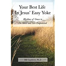 Your Best Life In Jesus' Easy Yoke: Rhythms of Grace to De-Stress and Live Empowered