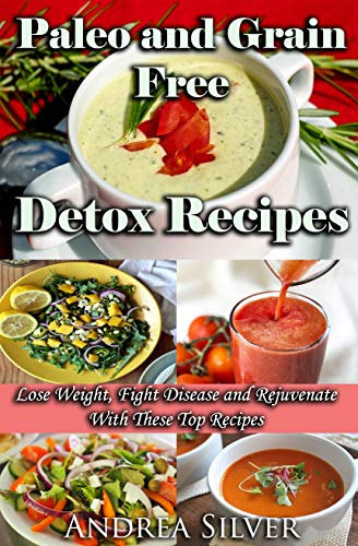 Paleo and Grain Free Detox Recipes: Lose Weight, Fight Disease and Rejuvenate With These Top Recipes (Andrea Silver Detox Cookbooks Book 3) by Andrea Silver