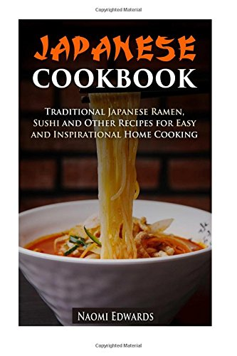 Japanese Cookbook: Traditional Japanese Ramen, Sushi and Other Recipes for Easy and Inspirational Home Cooking (Authentic Meals)