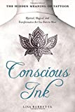 Conscious Ink: The Hidden Meaning of Tattoos: Mystical, Magical, and Transformative Art You Dare to Wear