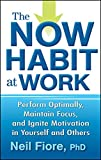 The Now Habit at Work: Perform Optimally, Maintain Focus, and Ignite Motivation in Yourself and Others
