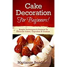 Cake Decorating: For Beginners! Simple Techniques & Projects To Decorate Cakes, Cupcakes & Cookies (Baking, Cake Decorating, Wedding Cake, Party Planning)
