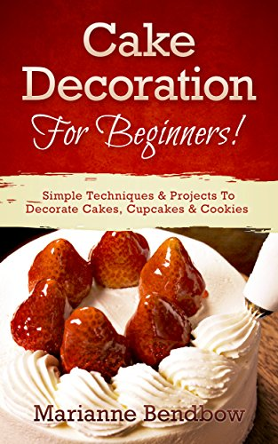 Cake Decorating: For Beginners! Simple Techniques & Projects To Decorate Cakes, Cupcakes & Cookies (Baking, Cake Decorating, Wedding Cake, Party Planning) by Marianne Bendbow