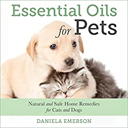 Essential Oils For Pets: Natural and Safe Home Remedies for Cats And Dogs